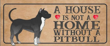 pitbull Dog Metal Sign Plaque - A House Is Not a ome without a